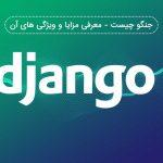 جنگو Django چیست - معرفی مزایا و ویژگی های آن